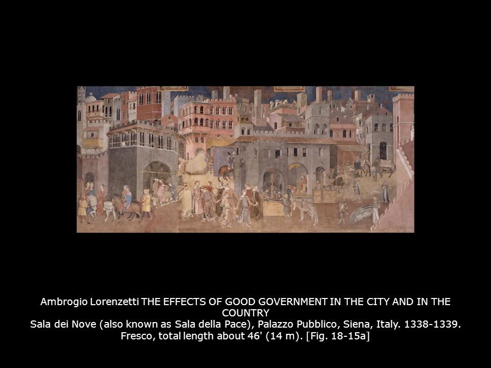 Ambrogio Lorenzetti THE EFFECTS OF GOOD GOVERNMENT IN THE CITY AND IN THE COUNTRY Sala dei Nove (also known as Sala della Pace), Palazzo Pubblico, Siena, Italy. 1338-1339. Fresco, total length about 46 (14 m). [Fig. 18-15a]